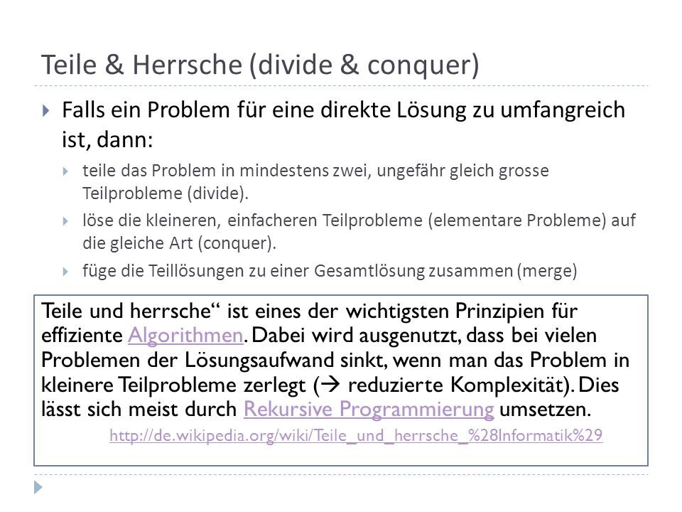 Teile & Herrsche (divide & conquer) Falls ein Problem für eine direkte Lösung zu umfangreich ist, dann: teile das Problem in mindestens zwei, ungefähr