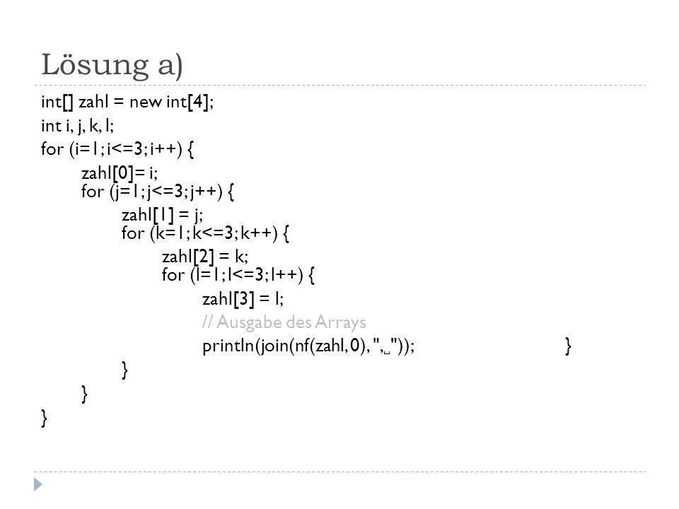 Lösung a) int[] zahl = new int[4]; int i, j, k, l; for (i=1; i<=3; i++) { zahl[0]= i; for (j=1; j<=3; j++) { zahl[1] = j; for (k=1; k<=3; k++) { zahl[