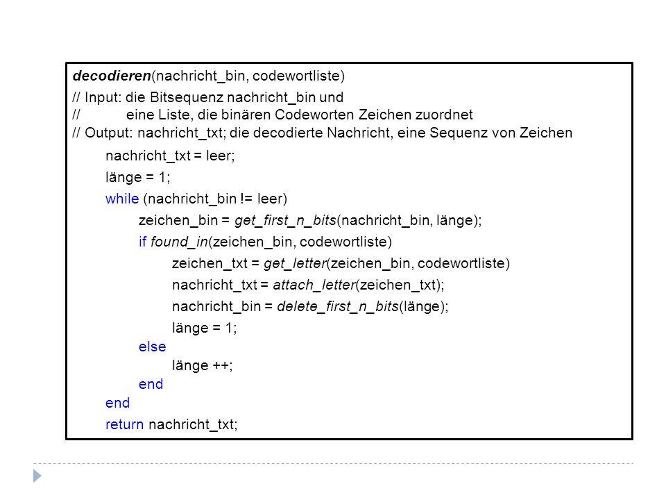 decodieren(nachricht_bin, codewortliste) // Input: die Bitsequenz nachricht_bin und // eine Liste, die binären Codeworten Zeichen zuordnet // Output: