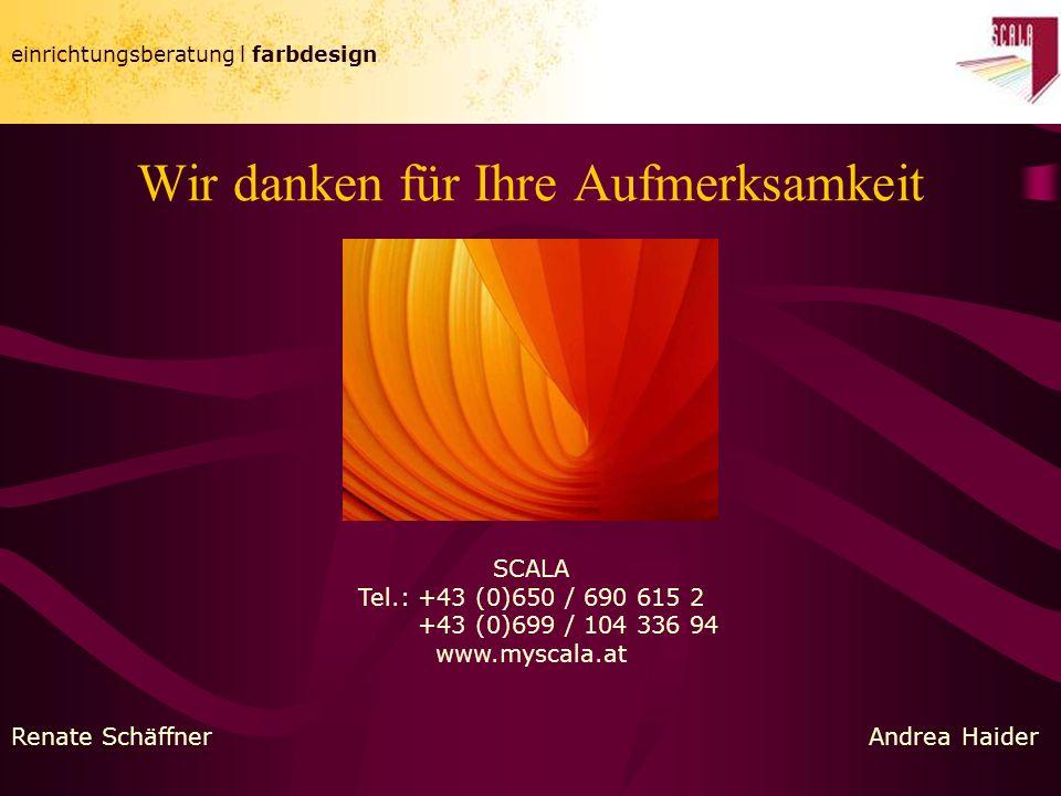 einrichtungsberatung l farbdesign Wir danken für Ihre Aufmerksamkeit SCALA Tel.: +43 (0)650 / 690 615 2 +43 (0)699 / 104 336 94 www.myscala.at Renate SchäffnerAndrea Haider
