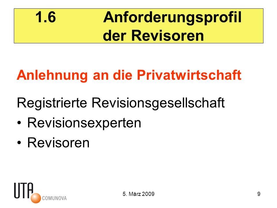 5. März 20099 1.6 Anforderungsprofil der Revisoren Anlehnung an die Privatwirtschaft Registrierte Revisionsgesellschaft Revisionsexperten Revisoren