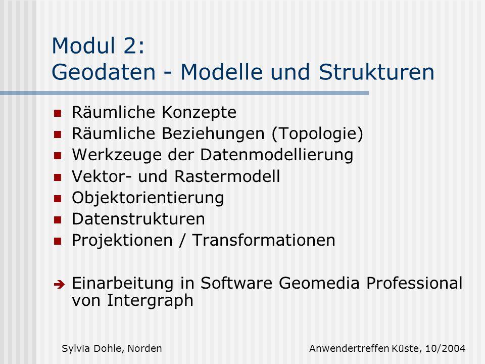 Sylvia Dohle, Norden Anwendertreffen Küste, 10/2004 Modul 2: Geodaten - Modelle und Strukturen Räumliche Konzepte Räumliche Beziehungen (Topologie) Werkzeuge der Datenmodellierung Vektor- und Rastermodell Objektorientierung Datenstrukturen Projektionen / Transformationen Einarbeitung in Software Geomedia Professional von Intergraph