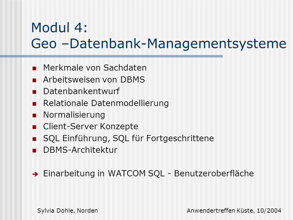 Sylvia Dohle, Norden Anwendertreffen Küste, 10/2004 Modul 4: Geo –Datenbank-Managementsysteme Merkmale von Sachdaten Arbeitsweisen von DBMS Datenbankentwurf Relationale Datenmodellierung Normalisierung Client-Server Konzepte SQL Einführung, SQL für Fortgeschrittene DBMS-Architektur Einarbeitung in WATCOM SQL - Benutzeroberfläche
