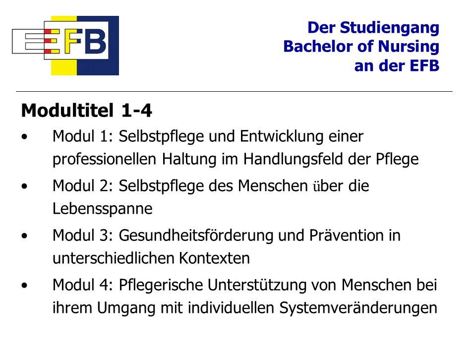Der Studiengang Bachelor of Nursing an der EFB Modultitel 1-4 Modul 1: Selbstpflege und Entwicklung einer professionellen Haltung im Handlungsfeld der