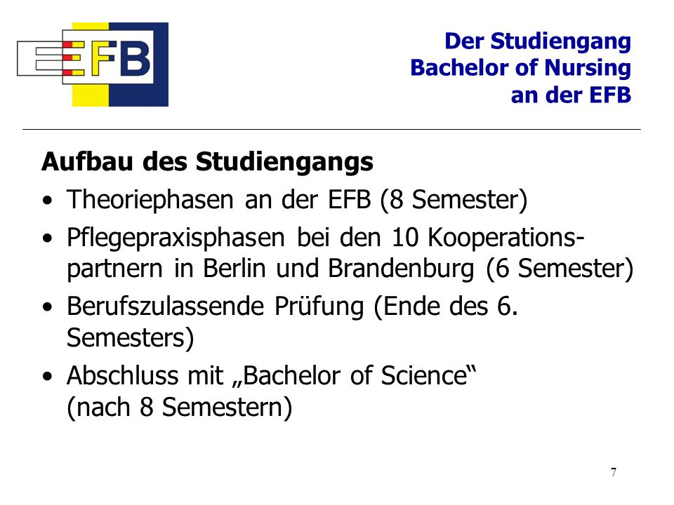 7 Aufbau des Studiengangs Theoriephasen an der EFB (8 Semester) Pflegepraxisphasen bei den 10 Kooperations- partnern in Berlin und Brandenburg (6 Seme