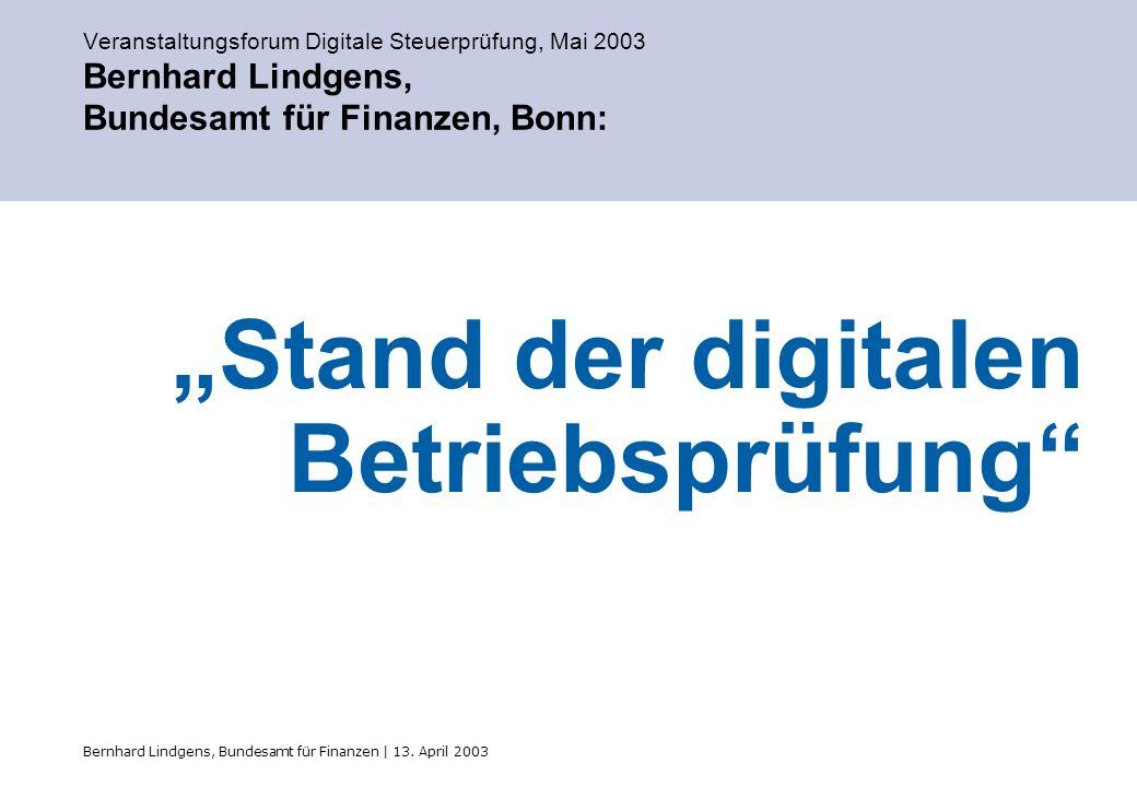 Bernhard Lindgens, Bundesamt für Finanzen | 13. April 2003 Veranstaltungsforum Digitale Steuerprüfung, Mai 2003 Bernhard Lindgens, Bundesamt für Finan