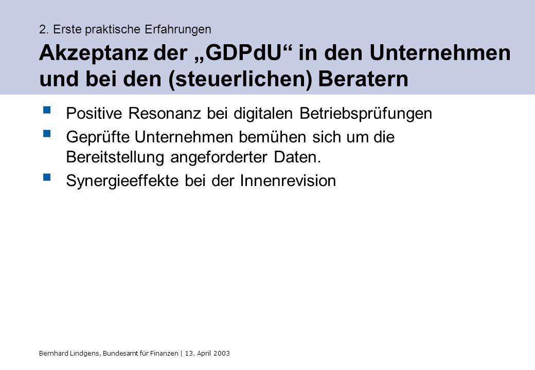 Bernhard Lindgens, Bundesamt für Finanzen | 13. April 2003 2. Erste praktische Erfahrungen Akzeptanz der GDPdU in den Unternehmen und bei den (steuerl