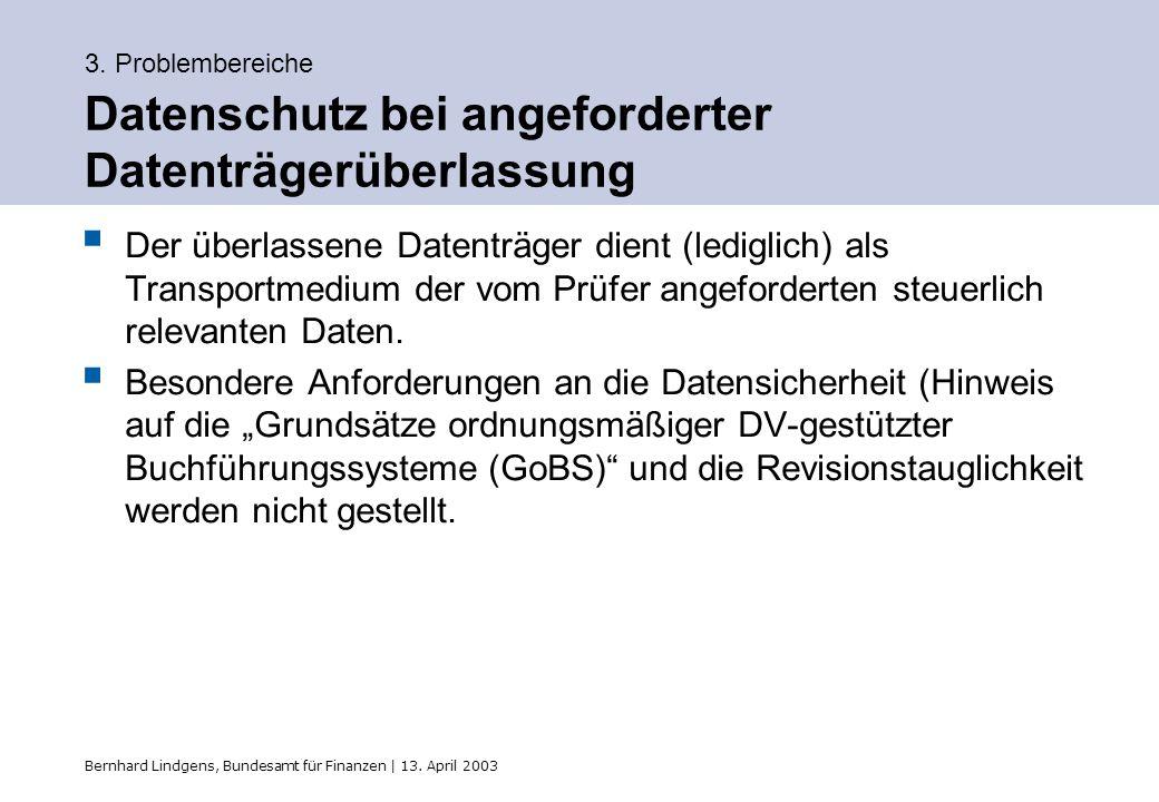 Bernhard Lindgens, Bundesamt für Finanzen | 13. April 2003 3. Problembereiche Datenschutz bei angeforderter Datenträgerüberlassung Der überlassene Dat