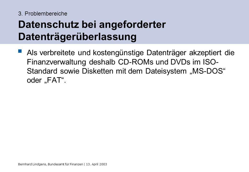 Bernhard Lindgens, Bundesamt für Finanzen | 13. April 2003 3. Problembereiche Datenschutz bei angeforderter Datenträgerüberlassung Als verbreitete und