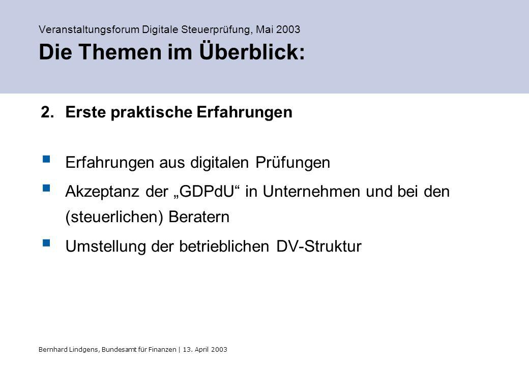 Bernhard Lindgens, Bundesamt für Finanzen | 13. April 2003 Veranstaltungsforum Digitale Steuerprüfung, Mai 2003 Die Themen im Überblick: 2.Erste prakt