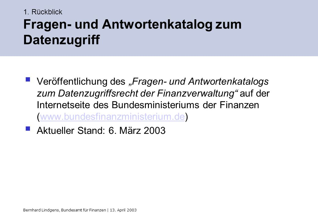 Bernhard Lindgens, Bundesamt für Finanzen | 13. April 2003 1. Rückblick Fragen- und Antwortenkatalog zum Datenzugriff Veröffentlichung des Fragen- und