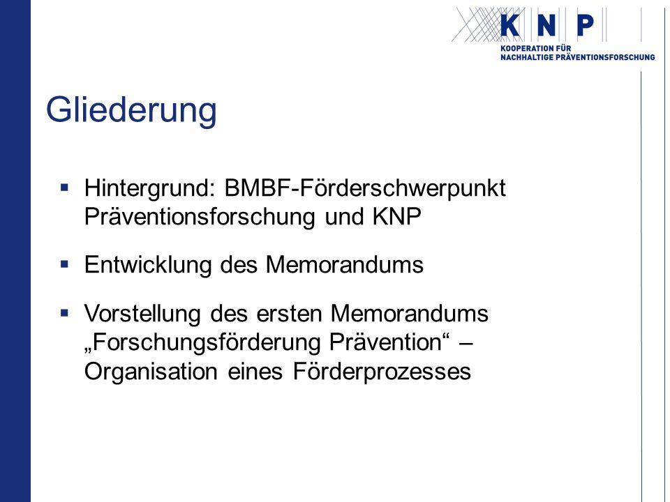 Gliederung Hintergrund: BMBF-Förderschwerpunkt Präventionsforschung und KNP Entwicklung des Memorandums Vorstellung des ersten Memorandums Forschungsförderung Prävention – Organisation eines Förderprozesses
