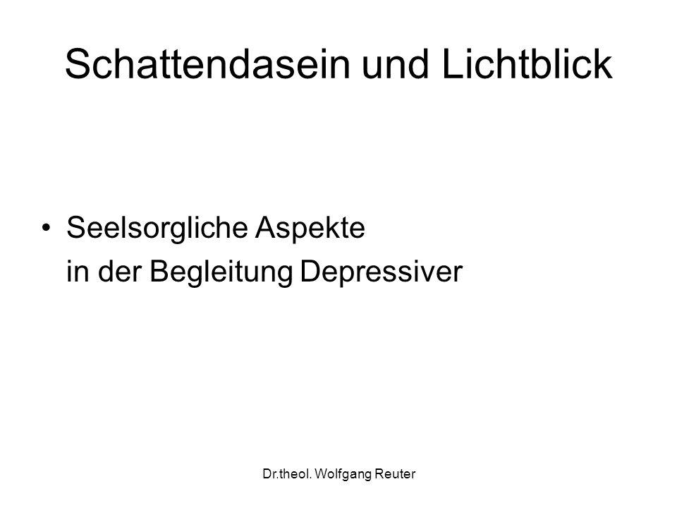 Dr.theol. Wolfgang Reuter Schattendasein und Lichtblick Seelsorgliche Aspekte in der Begleitung Depressiver