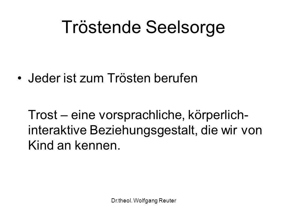 Dr.theol. Wolfgang Reuter Tröstende Seelsorge Jeder ist zum Trösten berufen Trost – eine vorsprachliche, körperlich- interaktive Beziehungsgestalt, di