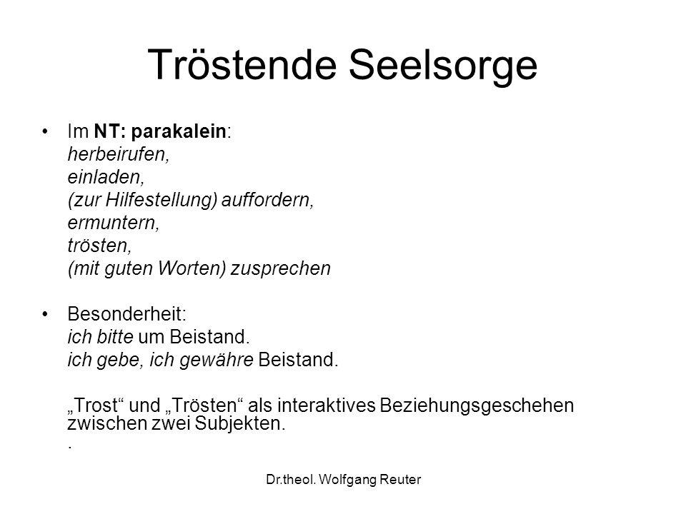 Dr.theol. Wolfgang Reuter Tröstende Seelsorge Im NT: parakalein: herbeirufen, einladen, (zur Hilfestellung) auffordern, ermuntern, trösten, (mit guten