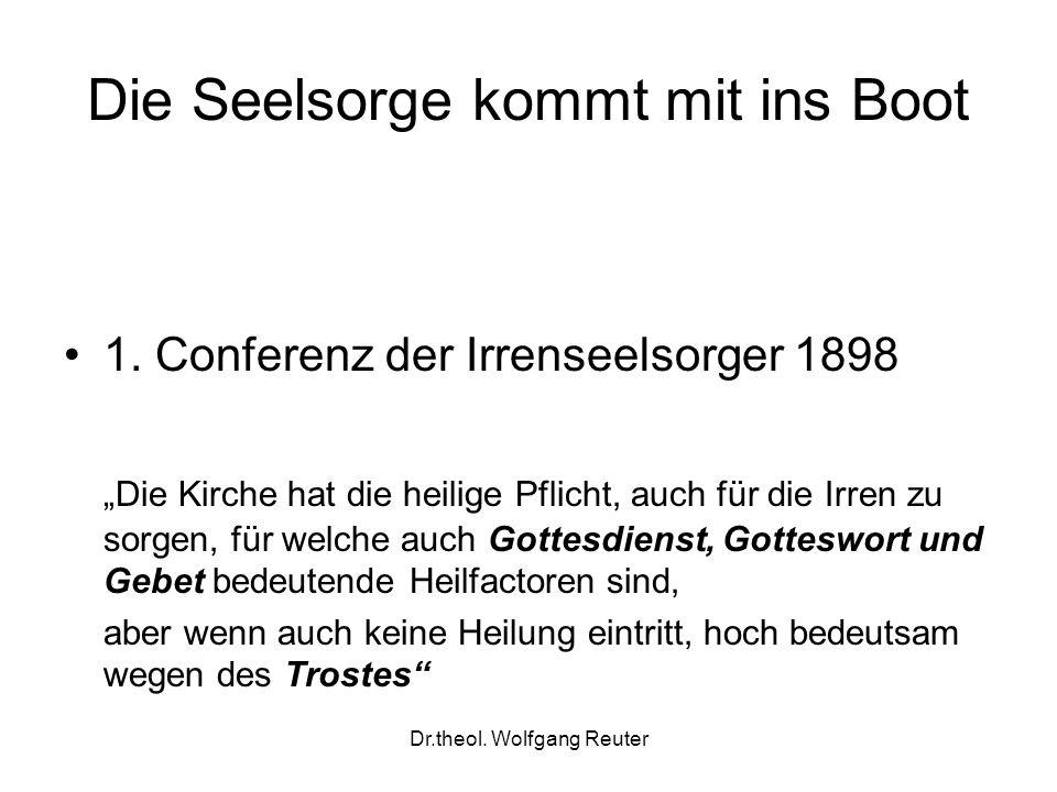 Dr.theol. Wolfgang Reuter Die Seelsorge kommt mit ins Boot 1. Conferenz der Irrenseelsorger 1898 Die Kirche hat die heilige Pflicht, auch für die Irre