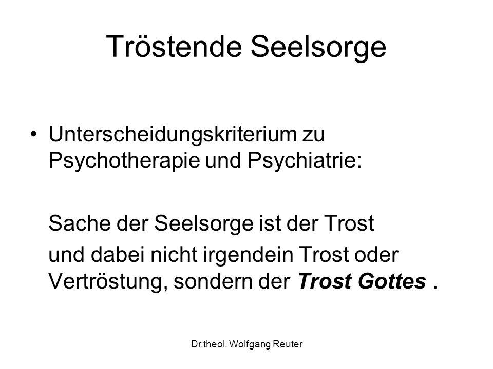 Dr.theol. Wolfgang Reuter Tröstende Seelsorge Unterscheidungskriterium zu Psychotherapie und Psychiatrie: Sache der Seelsorge ist der Trost und dabei