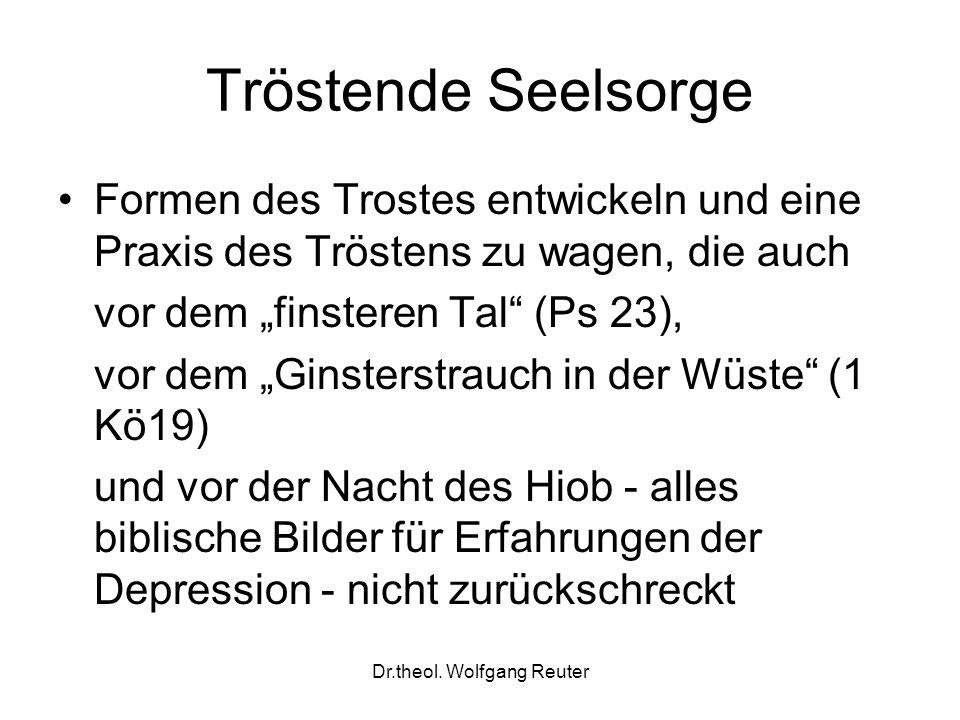 Dr.theol. Wolfgang Reuter Tröstende Seelsorge Formen des Trostes entwickeln und eine Praxis des Tröstens zu wagen, die auch vor dem finsteren Tal (Ps
