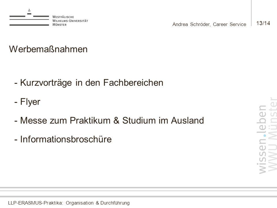 LLP-ERASMUS-Praktika: Organisation & Durchführung Andrea Schröder, Career Service 13/14 Werbemaßnahmen - Kurzvorträge in den Fachbereichen - Flyer - Messe zum Praktikum & Studium im Ausland - Informationsbroschüre
