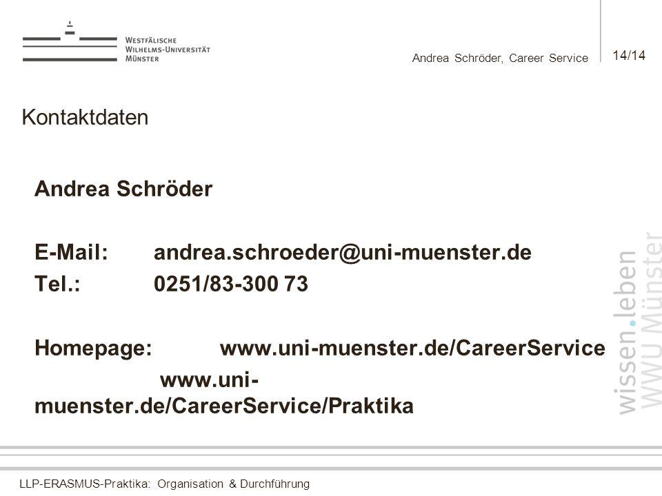 LLP-ERASMUS-Praktika: Organisation & Durchführung Andrea Schröder, Career Service 14/14 Kontaktdaten Andrea Schröder E-Mail: andrea.schroeder@uni-muenster.de Tel.:0251/83-300 73 Homepage:www.uni-muenster.de/CareerService www.uni- muenster.de/CareerService/Praktika