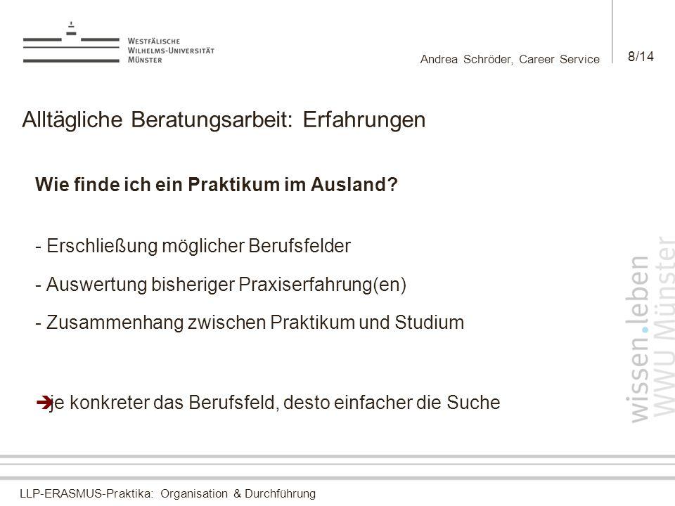 LLP-ERASMUS-Praktika: Organisation & Durchführung Andrea Schröder, Career Service 8/14 Alltägliche Beratungsarbeit: Erfahrungen Wie finde ich ein Praktikum im Ausland.