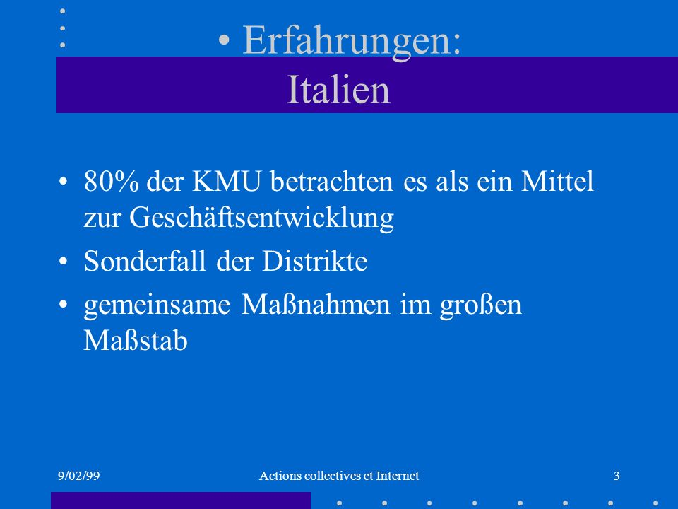9/02/99Actions collectives et Internet3 Erfahrungen: Italien 80% der KMU betrachten es als ein Mittel zur Geschäftsentwicklung Sonderfall der Distrikte gemeinsame Maßnahmen im großen Maßstab