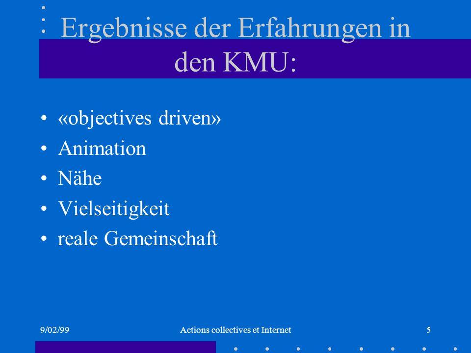 9/02/99Actions collectives et Internet5 Ergebnisse der Erfahrungen in den KMU: «objectives driven» Animation Nähe Vielseitigkeit reale Gemeinschaft