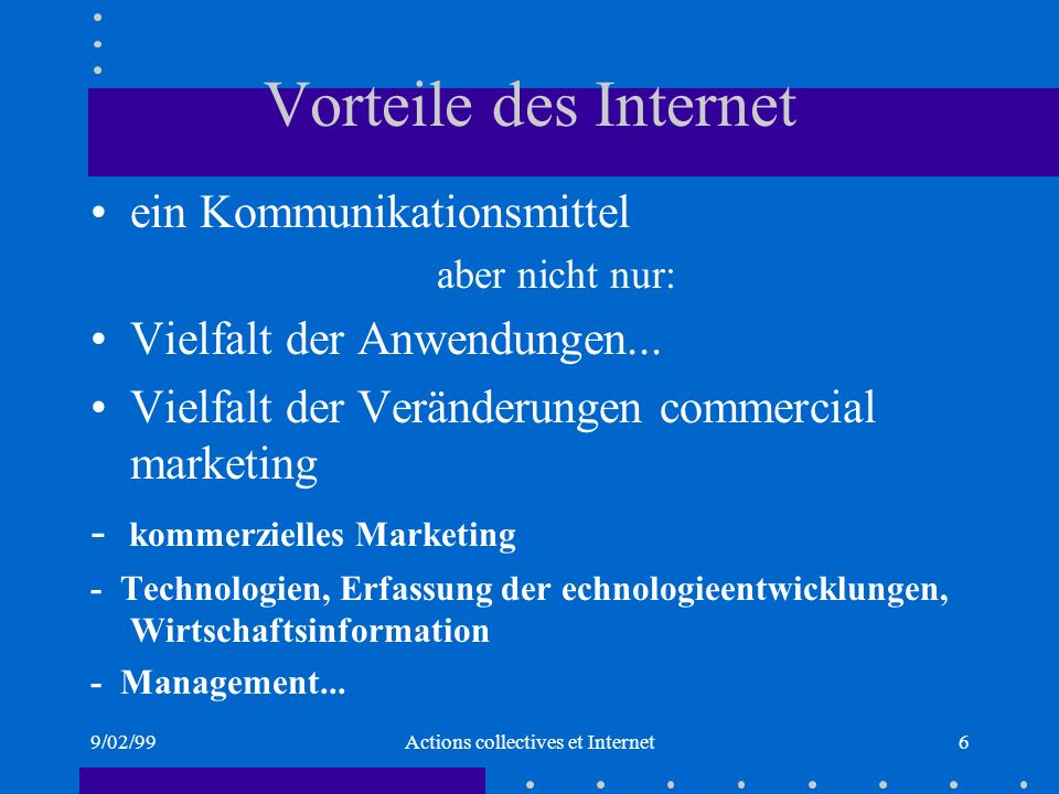 9/02/99Actions collectives et Internet6 Vorteile des Internet ein Kommunikationsmittel aber nicht nur: Vielfalt der Anwendungen...