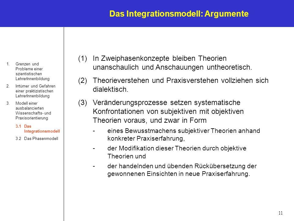 11 Das Integrationsmodell: Argumente 1.Grenzen und Probleme einer szientistischen LehrerInnenbildung 2.Irrtümer und Gefahren einer praktizistischen LehrerInnenbildung 3.Modell einer ausbalancierten Wissenschafts- und Praxisorientierung 3.1Das Integrationsmodell 3.2Das Phasenmodell (1)In Zweiphasenkonzepte bleiben Theorien unanschaulich und Anschauungen untheoretisch.