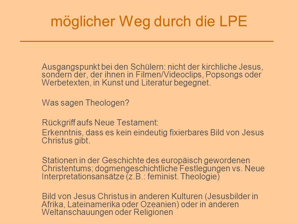 möglicher Weg durch die LPE Ausgangspunkt bei den Schülern: nicht der kirchliche Jesus, sondern der, der ihnen in Filmen/Videoclips, Popsongs oder Wer