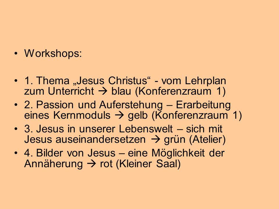 Workshops: 1. Thema Jesus Christus - vom Lehrplan zum Unterricht blau (Konferenzraum 1) 2. Passion und Auferstehung – Erarbeitung eines Kernmoduls gel