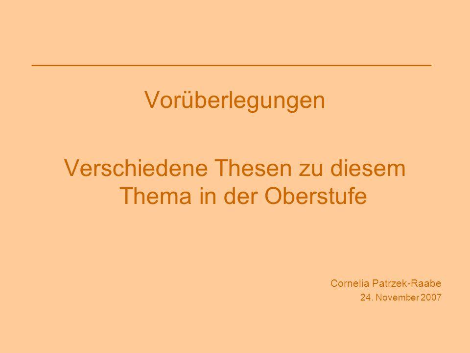 Vorüberlegungen Verschiedene Thesen zu diesem Thema in der Oberstufe Cornelia Patrzek-Raabe 24. November 2007