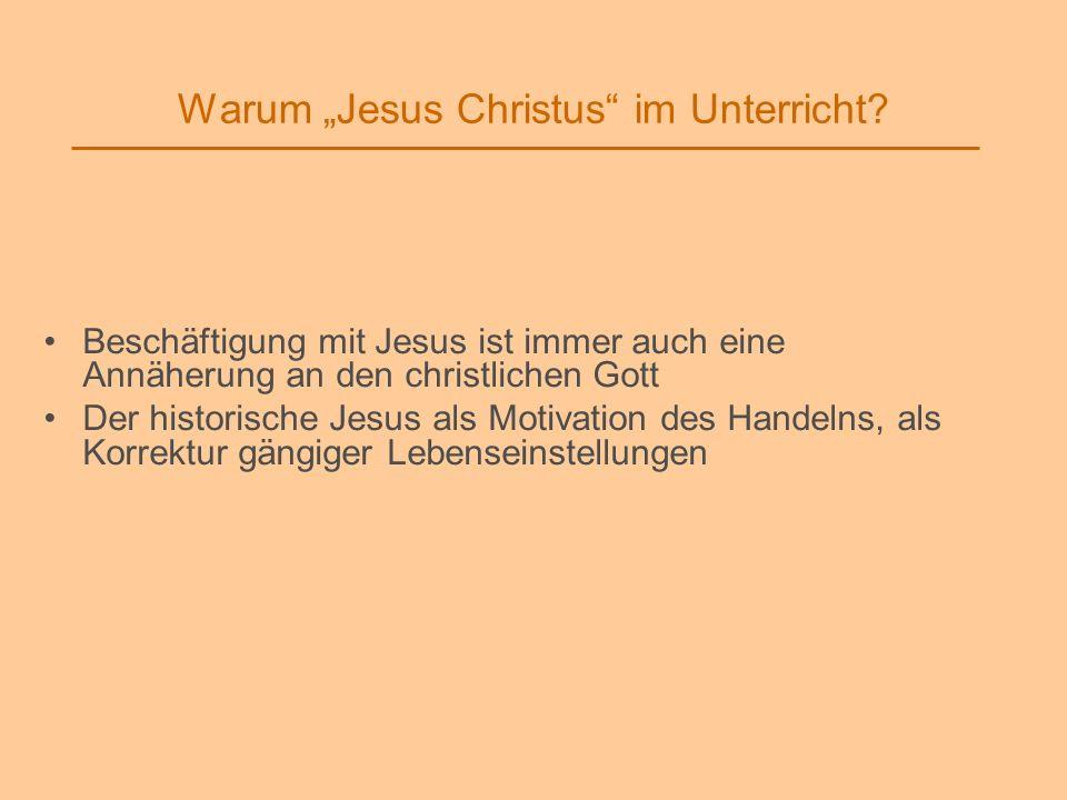 Warum Jesus Christus im Unterricht? Beschäftigung mit Jesus ist immer auch eine Annäherung an den christlichen Gott Der historische Jesus als Motivati