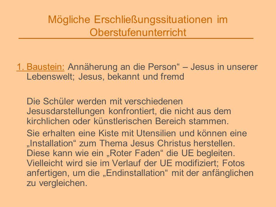 Mögliche Erschließungssituationen im Oberstufenunterricht 1. Baustein: Annäherung an die Person – Jesus in unserer Lebenswelt; Jesus, bekannt und frem