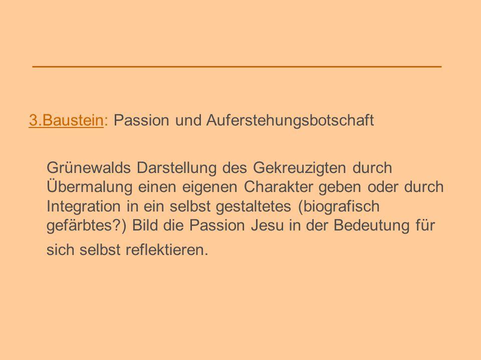 3.Baustein: Passion und Auferstehungsbotschaft Grünewalds Darstellung des Gekreuzigten durch Übermalung einen eigenen Charakter geben oder durch Integ