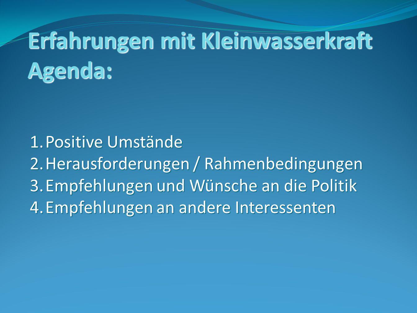 Erfahrungen mit Kleinwasserkraft Agenda: 1.Positive Umstände 2.Herausforderungen / Rahmenbedingungen 3.Empfehlungen und Wünsche an die Politik 4.Empfehlungen an andere Interessenten