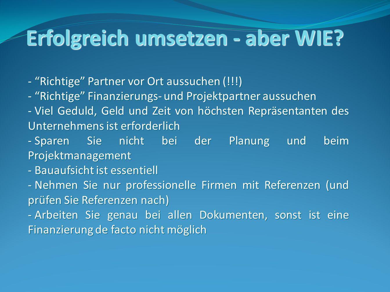 Erfolgreich umsetzen - aber WIE? - Richtige Partner vor Ort aussuchen (!!!) - Richtige Finanzierungs- und Projektpartner aussuchen - Viel Geduld, Geld