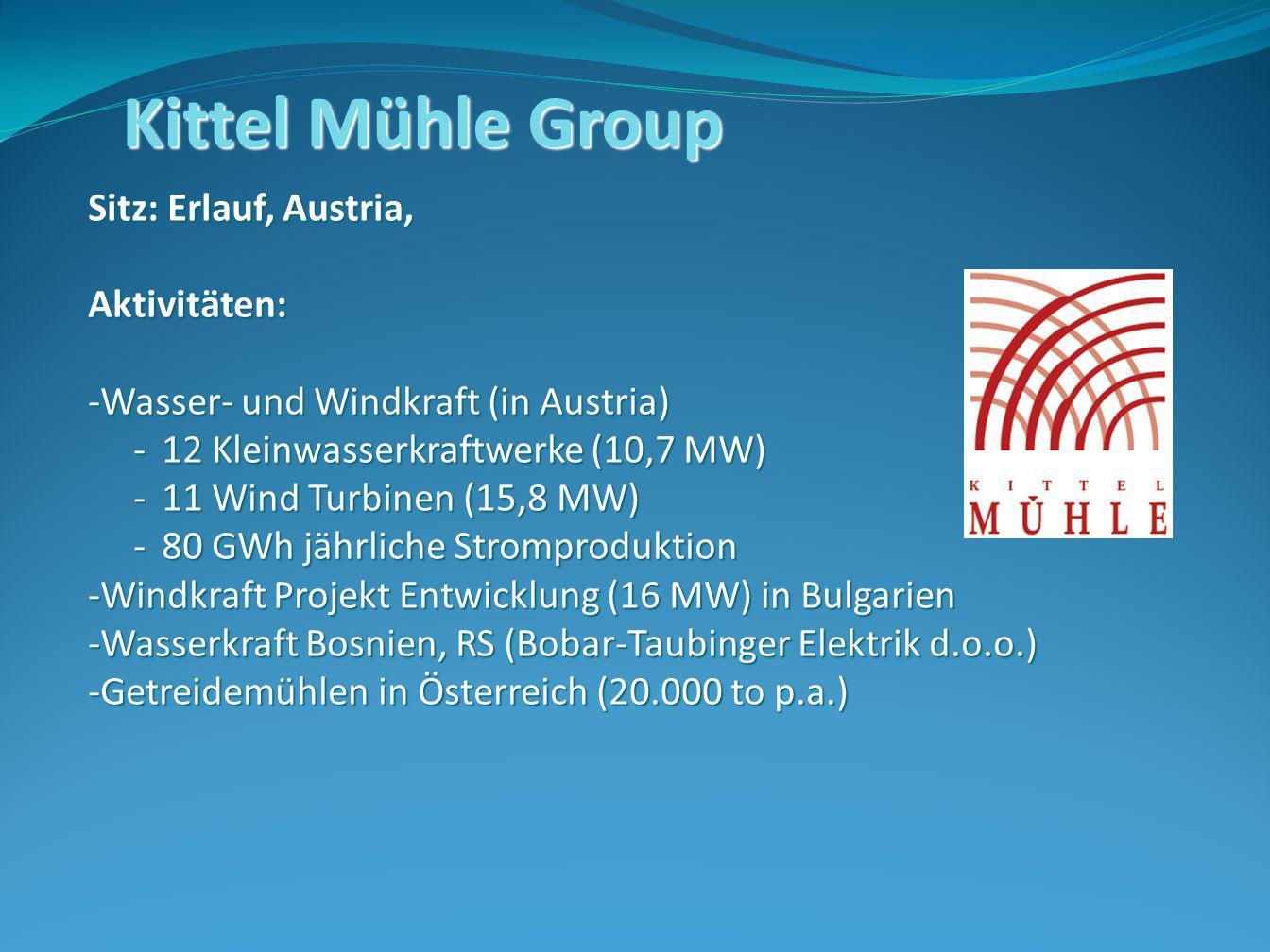 Kittel Mühle Group Sitz: Erlauf, Austria, Aktivitäten: -Wasser- und Windkraft (in Austria) -12 Kleinwasserkraftwerke (10,7 MW) -11 Wind Turbinen (15,8 MW) -80 GWh jährliche Stromproduktion -Windkraft Projekt Entwicklung (16 MW) in Bulgarien -Wasserkraft Bosnien, RS (Bobar-Taubinger Elektrik d.o.o.) -Getreidemühlen in Österreich (20.000 to p.a.)