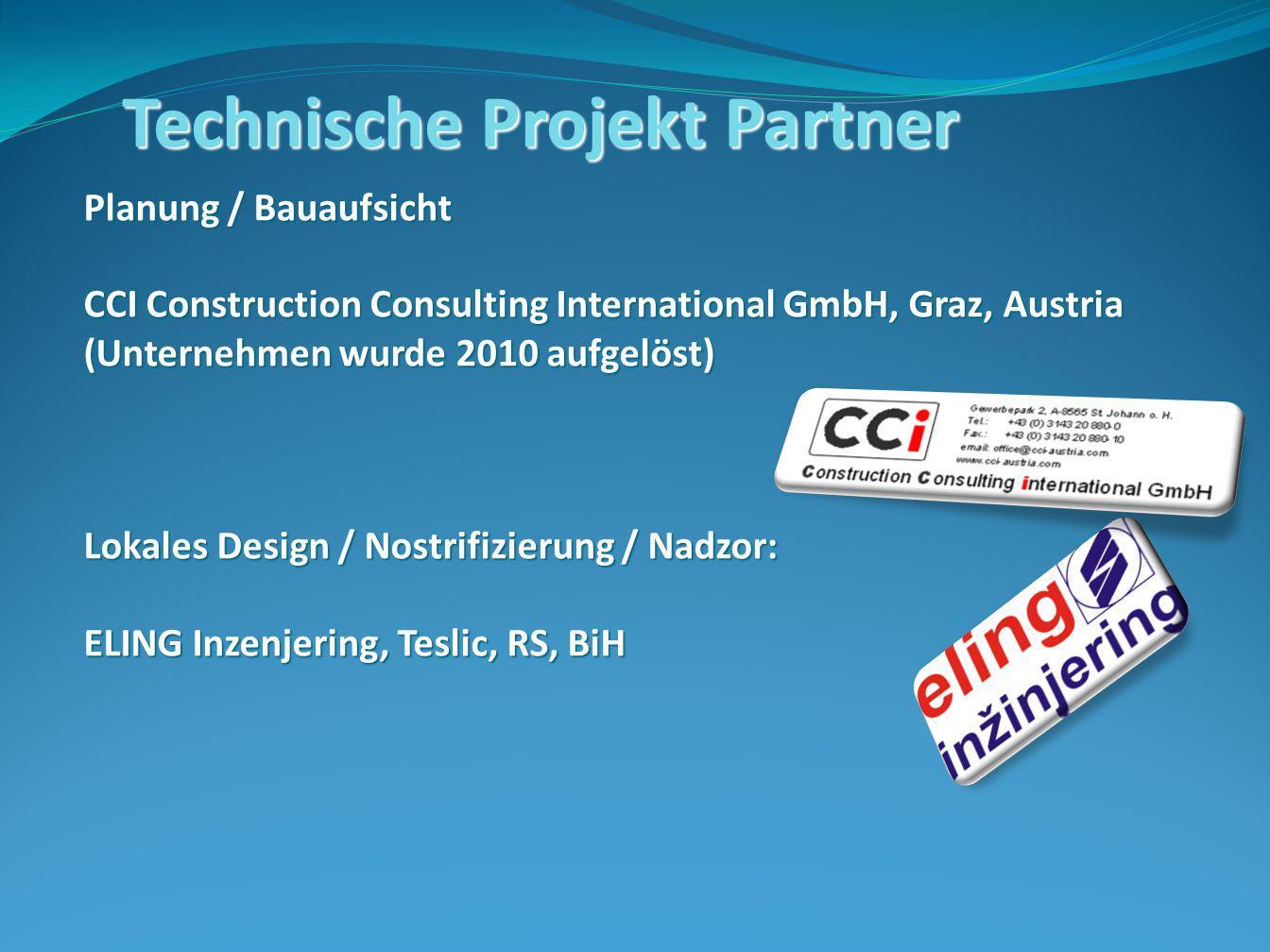 Technische Projekt Partner Planung / Bauaufsicht CCI Construction Consulting International GmbH, Graz, Austria (Unternehmen wurde 2010 aufgelöst) Lokales Design / Nostrifizierung / Nadzor: ELING Inzenjering, Teslic, RS, BiH