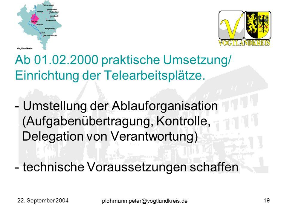 plohmann.peter@vogtlandkreis.de 22. September 200419 Ab 01.02.2000 praktische Umsetzung/ Einrichtung der Telearbeitsplätze. - Umstellung der Ablauforg