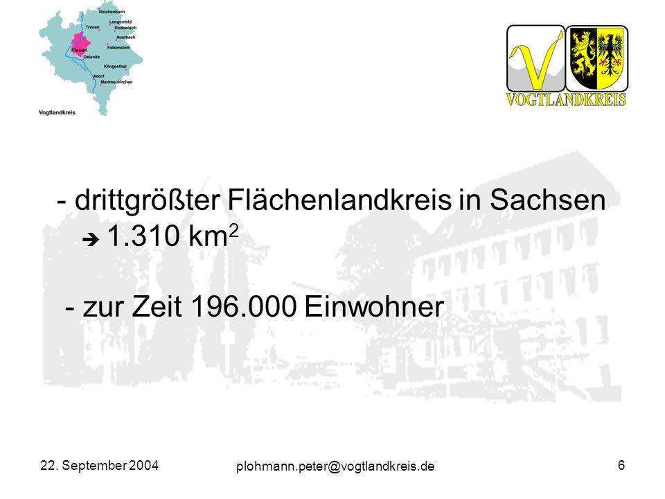 plohmann.peter@vogtlandkreis.de 22. September 20046 - drittgrößter Flächenlandkreis in Sachsen 1.310 km 2 - zur Zeit 196.000 Einwohner