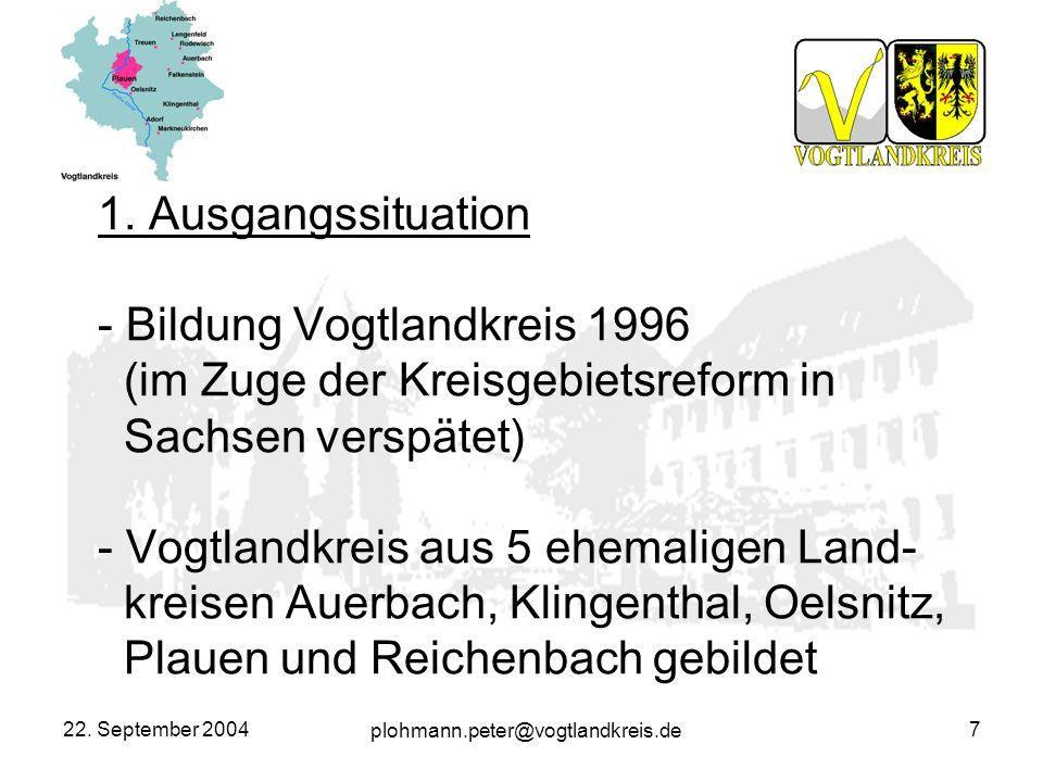 plohmann.peter@vogtlandkreis.de 22. September 20047 1. Ausgangssituation - Bildung Vogtlandkreis 1996 (im Zuge der Kreisgebietsreform in Sachsen versp