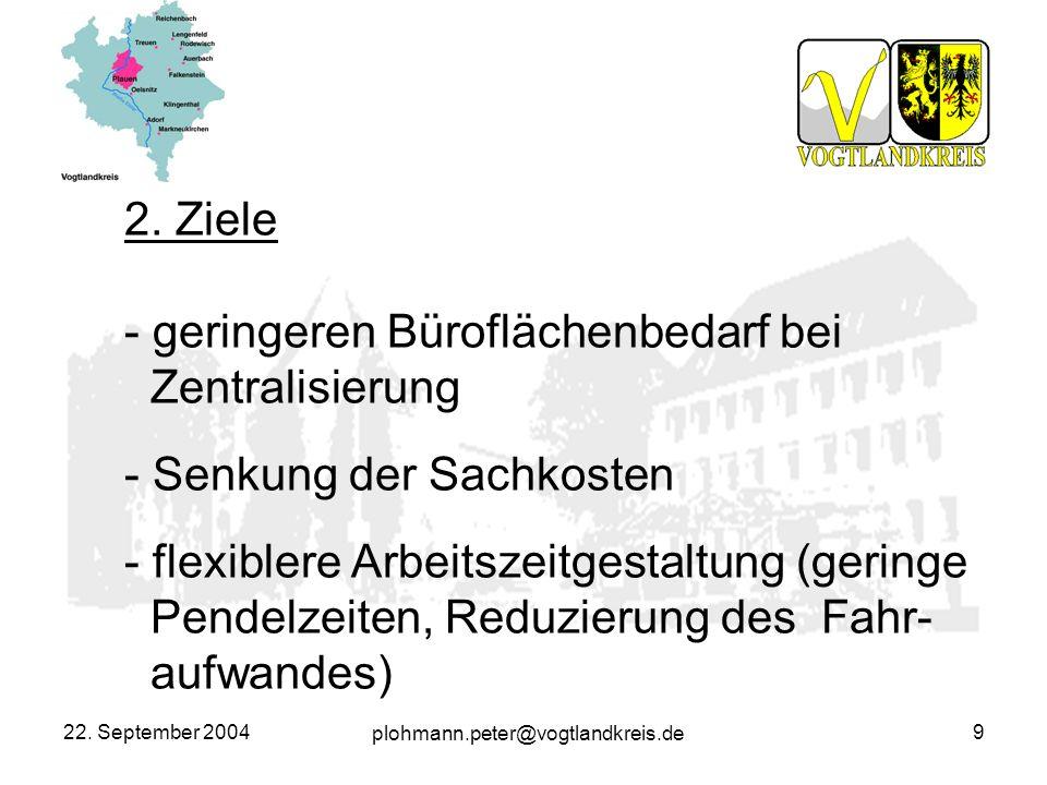 plohmann.peter@vogtlandkreis.de 22. September 20049 2. Ziele - geringeren Büroflächenbedarf bei Zentralisierung - Senkung der Sachkosten - flexiblere