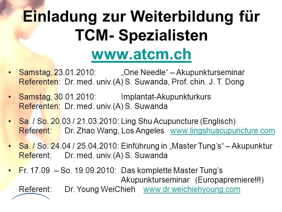 Einladung zur Weiterbildung für TCM- Spezialisten www.atcm.ch www.atcm.ch Samstag, 23.01.2010:One Needle – Akupunkturseminar Referenten:Dr. med. univ.