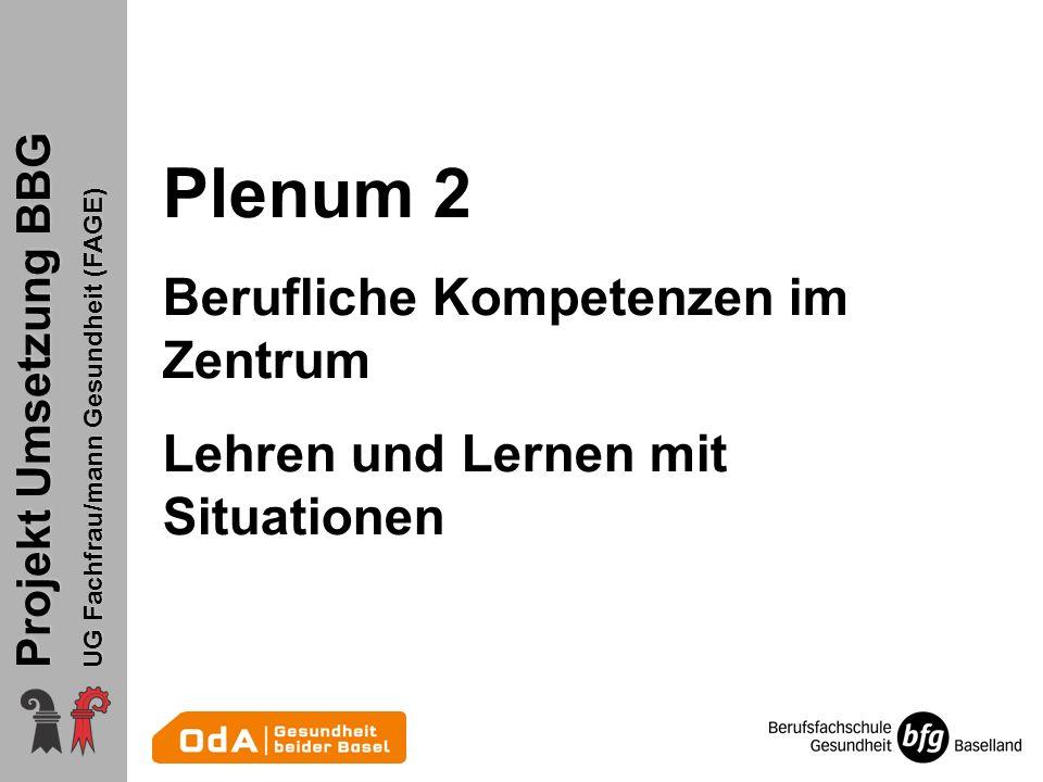 Projekt Umsetzung BBG UG Fachfrau/mann Gesundheit (FAGE) Plenum 2 Berufliche Kompetenzen im Zentrum Lehren und Lernen mit Situationen