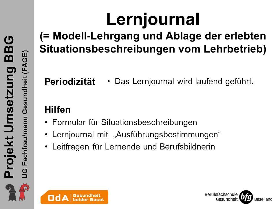 Projekt Umsetzung BBG UG Fachfrau/mann Gesundheit (FAGE) Lernjournal (= Modell-Lehrgang und Ablage der erlebten Situationsbeschreibungen vom Lehrbetrieb) Periodizität Das Lernjournal wird laufend geführt.