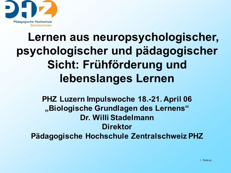 1 Referat Lernen aus neuropsychologischer, psychologischer und pädagogischer Sicht: Frühförderung und lebenslanges Lernen PHZ Luzern Impulswoche 18.-2