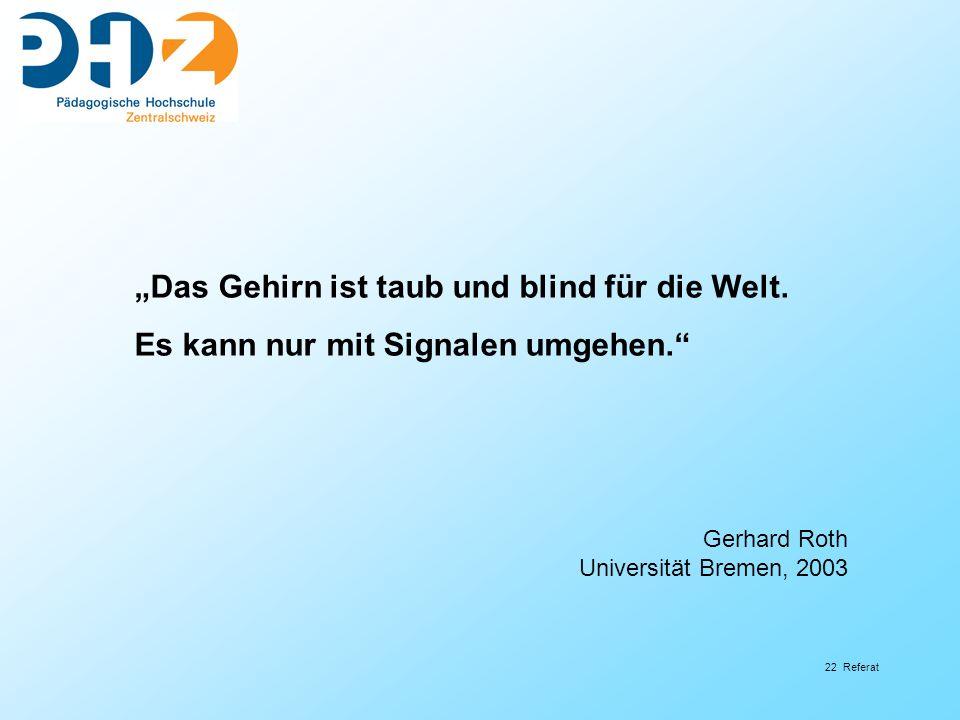 22 Referat Das Gehirn ist taub und blind für die Welt. Es kann nur mit Signalen umgehen. Gerhard Roth Universität Bremen, 2003