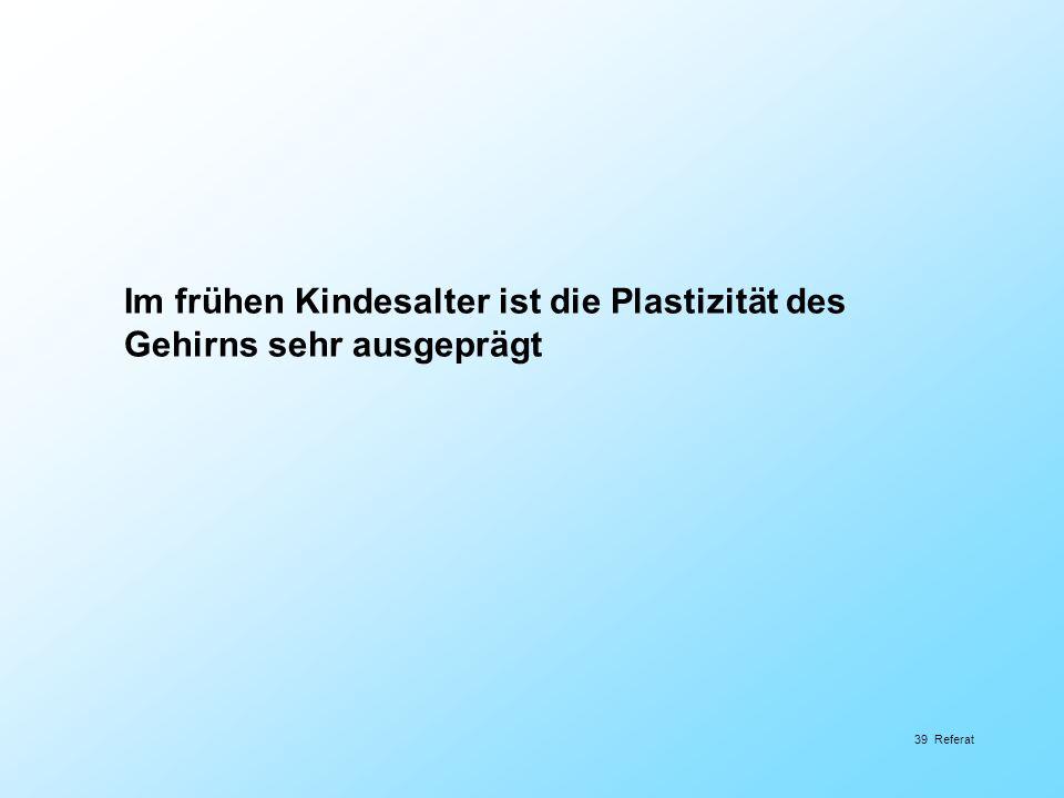 39 Referat Im frühen Kindesalter ist die Plastizität des Gehirns sehr ausgeprägt
