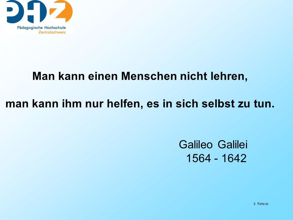 8 Referat Man kann einen Menschen nicht lehren, man kann ihm nur helfen, es in sich selbst zu tun. Galileo Galilei 1564 - 1642